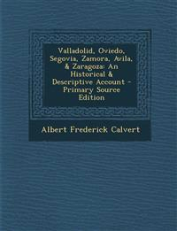 Valladolid, Oviedo, Segovia, Zamora, Avila, & Zaragoza: An Historical & Descriptive Account - Primary Source Edition
