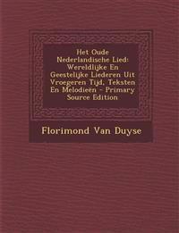 Het Oude Nederlandische Lied: Wereldlijke En Geestelijke Liederen Uit Vroegeren Tijd, Teksten En Melodieen