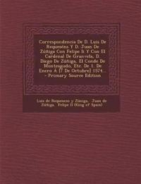 Correspondencia De D. Luis De Requeséns Y D. Juan De Zúñiga Con Felipe Ii Y Con El Cardenal De Granvela, D. Diego De Zúñiga, El Conde De Monteagudo, E