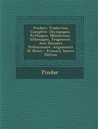 Pindare: Traduction Complete. Olympiques, Pythiques, Nemeennes, Isthmiques, Fragments. Avec Discours Preliminaire, Arguments Et