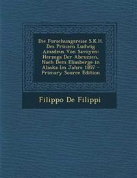 Die Forschungsreise S.K.H. Des Prinzen Ludwig Amadeus Von Savoyen: Herzogs Der Abruzzen, Nach Dem Eliasberge in Alaska Im Jahre 1897 - Primary Source