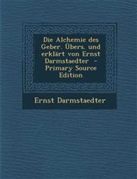 Die Alchemie Des Geber. Ubers. Und Erklart Von Ernst Darmstaedter - Primary Source Edition