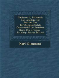 Paulinus II, Patriarch Von Aquileia: Ein Beitrag Zur Kirchengeschichte Osterreichs Im Zeitalter Karls Des Grossen - Primary Source Edition