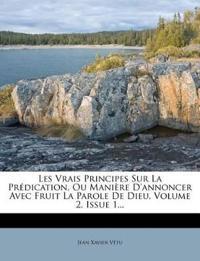 Les Vrais Principes Sur La Prédication, Ou Manière D'annoncer Avec Fruit La Parole De Dieu, Volume 2, Issue 1...