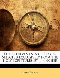 The Achievements of Prayer, Selected Exclusively from the Holy Scriptures. by J. Fincher