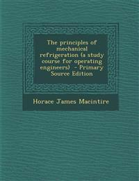 The Principles of Mechanical Refrigeration (a Study Course for Operating Engineers) - Primary Source Edition