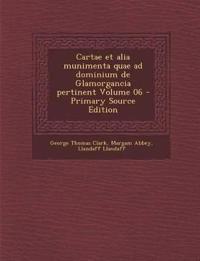 Cartae Et Alia Munimenta Quae Ad Dominium de Glamorgancia Pertinent Volume 06