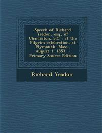 Speech of Richard Yeadon, Esq., of Charleston, S.C.: At the Pilgrim Celebration, at Plymouth, Mass., August 1, 1853 - Primary Source Edition