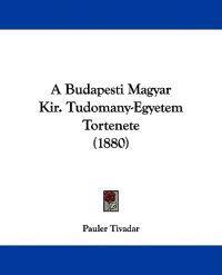 A Budapesti Magyar Kir. Tudomany-egyetem Tortenete