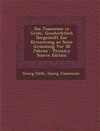 Das Joanneum in Gratz, Geschichtlich Dargestellt Zur Erinnerung an Seine Grundung VOR 50 Jahren - Primary Source Edition