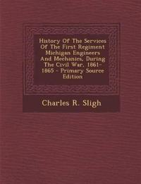 History Of The Services Of The First Regiment Michigan Engineers And Mechanics, During The Civil War, 1861-1865 - Primary Source Edition