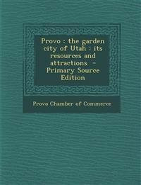 Provo: The Garden City of Utah: Its Resources and Attractions - Primary Source Edition