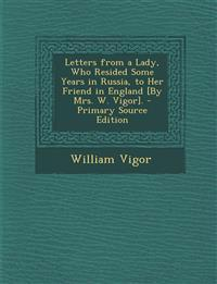 Letters from a Lady, Who Resided Some Years in Russia, to Her Friend in England [By Mrs. W. Vigor]. - Primary Source Edition