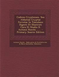 Codices Cryptenses, Seu Abbatiae Cryptae Ferratae In Tusculano Digesti Et Illustrati Cura Et Studio D. Antonii Rocchi ......