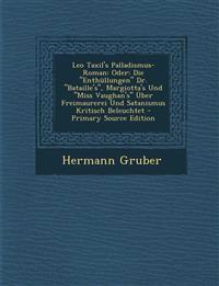Leo Taxil's Palladismus-Roman: Oder: Die Enthullungen Dr. Bataille's, Margiotta's Und Miss Vaughan's Uber Freimaurerei Und Satanismus Kritisch