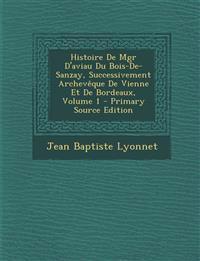Histoire de Mgr D'Aviau Du Bois-de-Sanzay, Successivement Archeveque de Vienne Et de Bordeaux, Volume 1 - Primary Source Edition