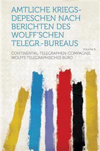 Amtliche Kriegs-Depeschen Nach Berichten Des Wolff'schen Telegr.-Bureaus Volume 6