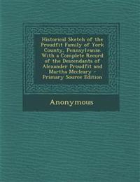 Historical Sketch of the Proudfit Family of York County, Pennsylvania: With a Complete Record of the Descendants of Alexander Proudfit and Martha MCCL