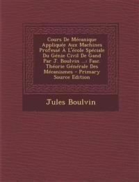 Cours de Mecanique Appliquee Aux Machines Professe A L'Ecole Speciale Du Genie Civil de Gand Par J. Boulvin ...: Fasc. Theorie Generale Des Mecanismes