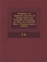 Wolfsden: An Authentic Account of Things There and Thereunto Pertaining, As They Are and Have Been