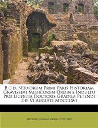B.c.d. Nervorum Primi Paris Historiam Gravissimi Medicorum Ordinis Indultu Pro Licentia Doctoris Gradum Petendi Die Vi Augusti Mdcclxvi