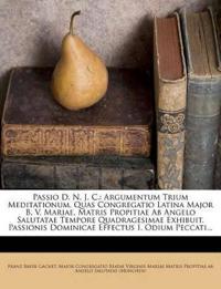 Passio D. N. J. C.: Argumentum Trium Meditationum, Quas Congregatio Latina Major B. V. Mariae, Matris Propitiae Ab Angelo Salutatae Tempore Quadragesi