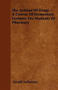 The Actions Of Drugs - A Course Of Elementary Lectures For Students Of Pharmacy