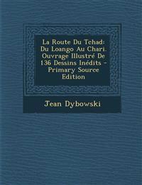 La Route Du Tchad: Du Loango Au Chari. Ouvrage Illustré De 136 Dessins Inédits - Primary Source Edition