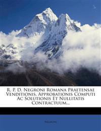 R. P. D. Negroni Romana Praetensae Venditionis, Approbationis Computi Ac Solutionis Et Nullitatis Contractuum...