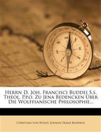 Herrn D. Joh. Francisci Buddei S.S. Theol. P.P.O. Zu Jena Bedencken Uber Die Wolffianische Philosophie...