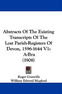 Abstracts of the Existing Transcripts of the Lost Parish-registers of Devon, 1596-1644