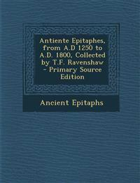 Antiente Epitaphes, from A.D 1250 to A.D. 1800, Collected by T.F. Ravenshaw - Primary Source Edition