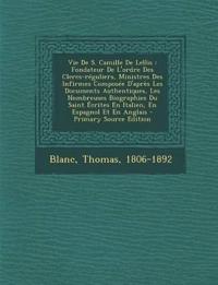 Vie de S. Camille de Lellis: Fondateur de L'Ordre Des Clercs-Reguliers, Ministres Des Infirmes Composee D'Apres Les Documents Authentiques, Les Nom