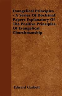 Evangelical Principles - A Series Of Doctrinal Papers Explanatory Of The Positive Principles Of Evangelical Churchmanship
