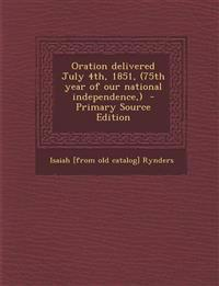 Oration delivered July 4th, 1851, (75th year of our national independence,)