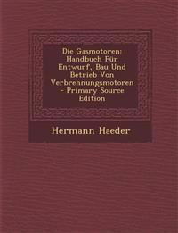 Die Gasmotoren: Handbuch Für Entwurf, Bau Und Betrieb Von Verbrennungsmotoren - Primary Source Edition