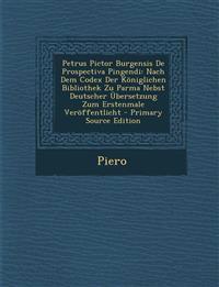 Petrus Pictor Burgensis De Prospectiva Pingendi: Nach Dem Codex Der Königlichen Bibliothek Zu Parma Nebst Deutscher Übersetzung Zum Erstenmale Veröffe