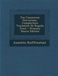 Jus Canonicum Universum, Complectens Tractatum de Regulis Juris - Primary Source Edition