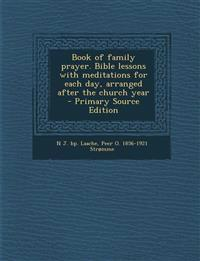 Book of family prayer. Bible lessons with meditations for each day, arranged after the church year  - Primary Source Edition