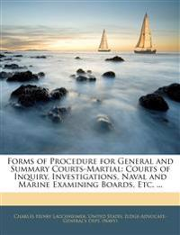 Forms of Procedure for General and Summary Courts-Martial: Courts of Inquiry, Investigations, Naval and Marine Examining Boards, Etc. ...