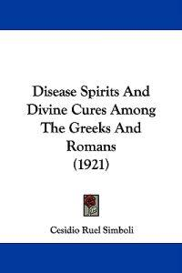 Disease Spirits and Divine Cures Among the Greeks and Romans