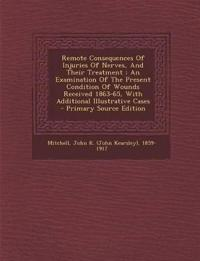 Remote Consequences Of Injuries Of Nerves, And Their Treatment : An Examination Of The Present Condition Of Wounds Received 1863-65, With Additional I