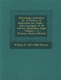 Phycologia australica; or, A history of Australian sea weeds ... and a synopsis of all known Australian Algae .. Volume v. 5
