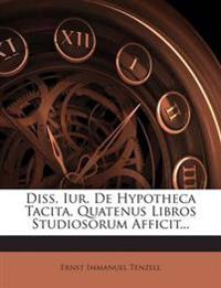 Diss. Iur. De Hypotheca Tacita, Quatenus Libros Studiosorum Afficit...