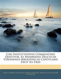 Gaii Institvtionvm Commentarii Qvattvor, Ex Membranis Deleticiis Veronensis Bibliothecae Capitvlaris Ervit Io: Frid