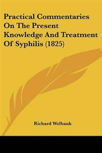 Practical Commentaries on the Present Knowledge and Treatment of Syphilis