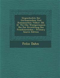 Urgeschichte Der Germanischen Und Romanischen Volker: Bd. [2. Th.] Die Westgermanen Bis Zur Errichtung Des Frankenreiches - Primary Source Edition
