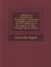 A Manual of Scandinavian Mythology: Containing a Popular Account of the Two Eddas and of the Relgion of Odin
