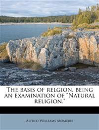 "The basis of relgion, being an examination of ""Natural religion."""