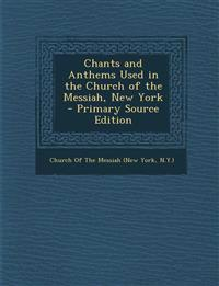 Chants and Anthems Used in the Church of the Messiah, New York - Primary Source Edition